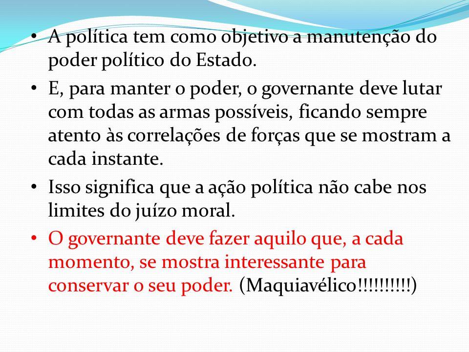 A política tem como objetivo a manutenção do poder político do Estado. E, para manter o poder, o governante deve lutar com todas as armas possíveis, f