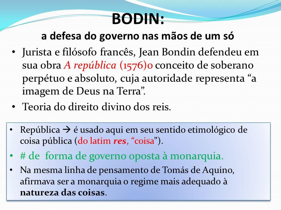 BODIN: a defesa do governo nas mãos de um só Jurista e filósofo francês, Jean Bondin defendeu em sua obra A república (1576)o conceito de soberano per