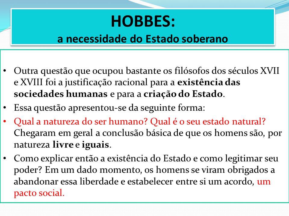 HOBBES: a necessidade do Estado soberano Outra questão que ocupou bastante os filósofos dos séculos XVII e XVIII foi a justificação racional para a ex