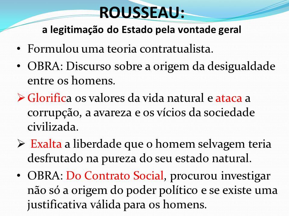 ROUSSEAU: a legitimação do Estado pela vontade geral Formulou uma teoria contratualista. OBRA: Discurso sobre a origem da desigualdade entre os homens