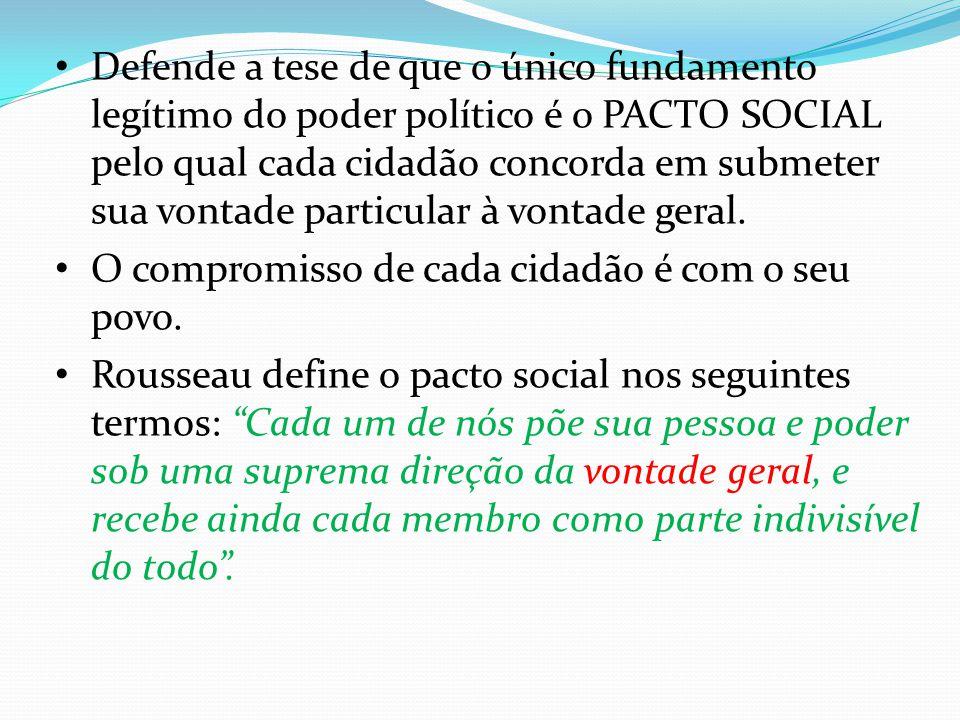 Defende a tese de que o único fundamento legítimo do poder político é o PACTO SOCIAL pelo qual cada cidadão concorda em submeter sua vontade particula
