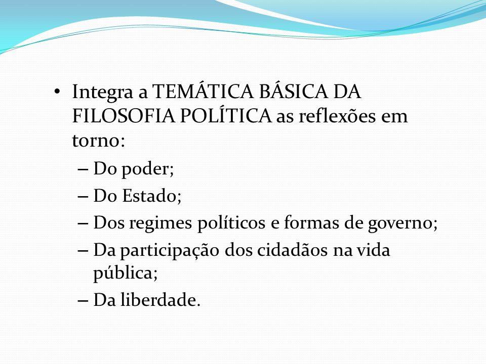 Integra a TEMÁTICA BÁSICA DA FILOSOFIA POLÍTICA as reflexões em torno: – Do poder; – Do Estado; – Dos regimes políticos e formas de governo; – Da part