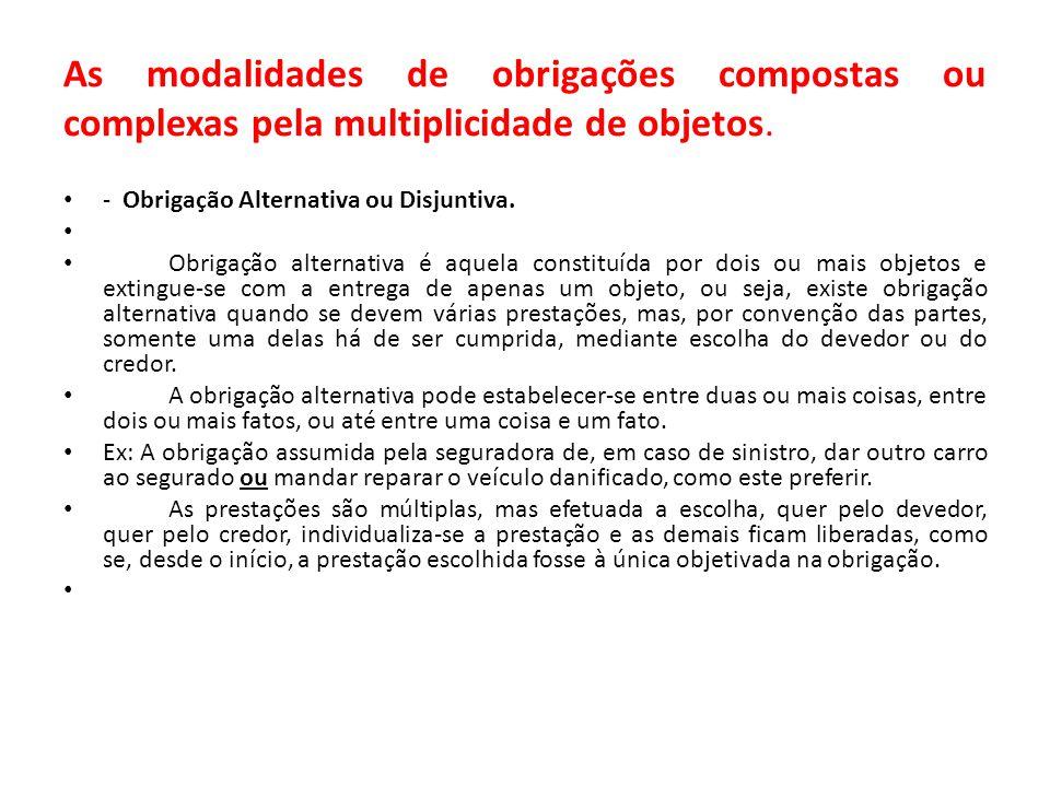 As modalidades de obrigações compostas ou complexas pela multiplicidade de objetos. - Obrigação Alternativa ou Disjuntiva. Obrigação alternativa é aqu