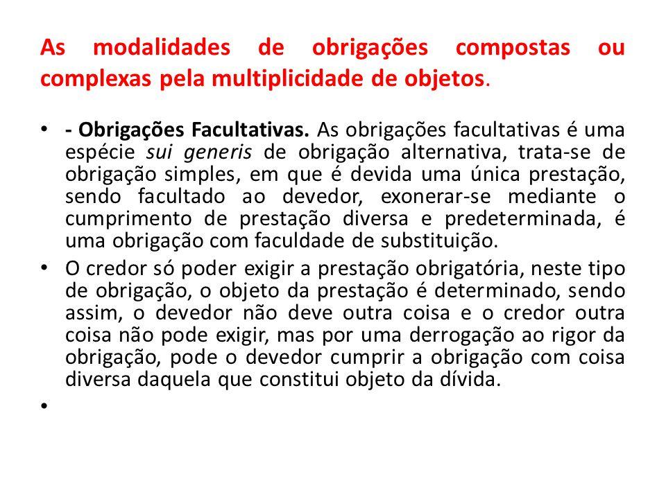 As modalidades de obrigações compostas ou complexas pela multiplicidade de objetos. - Obrigações Facultativas. As obrigações facultativas é uma espéci