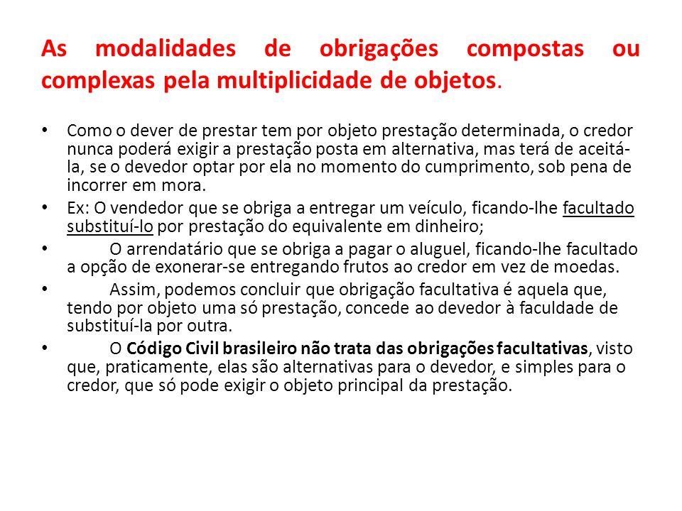 As modalidades de obrigações compostas ou complexas pela multiplicidade de objetos. Como o dever de prestar tem por objeto prestação determinada, o cr