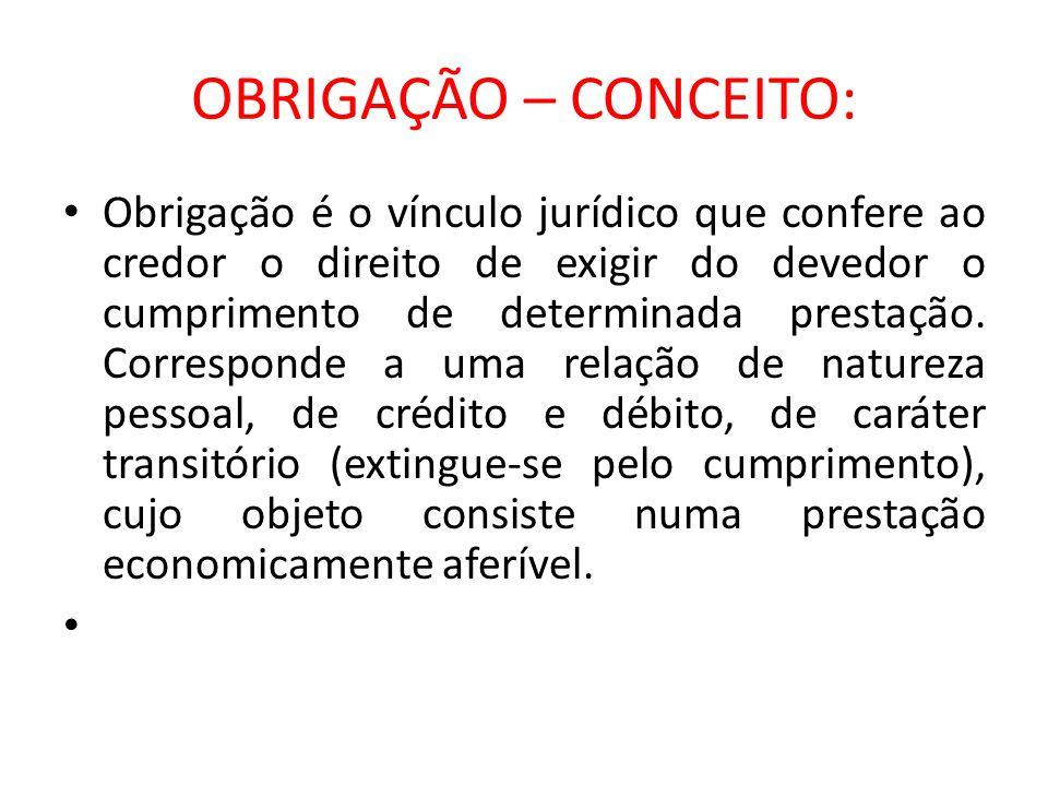OBRIGAÇÃO – CONCEITO: Obrigação é o vínculo jurídico que confere ao credor o direito de exigir do devedor o cumprimento de determinada prestação. Corr
