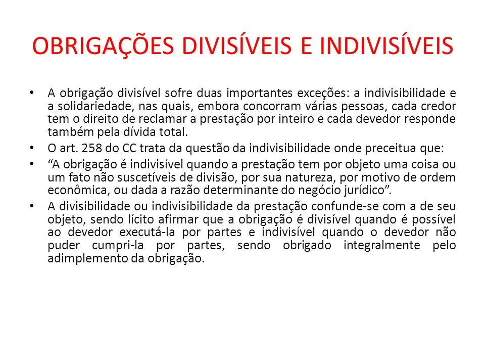 OBRIGAÇÕES DIVISÍVEIS E INDIVISÍVEIS A obrigação divisível sofre duas importantes exceções: a indivisibilidade e a solidariedade, nas quais, embora co