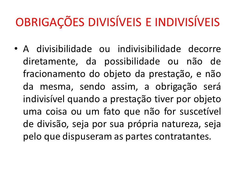 OBRIGAÇÕES DIVISÍVEIS E INDIVISÍVEIS A divisibilidade ou indivisibilidade decorre diretamente, da possibilidade ou não de fracionamento do objeto da p
