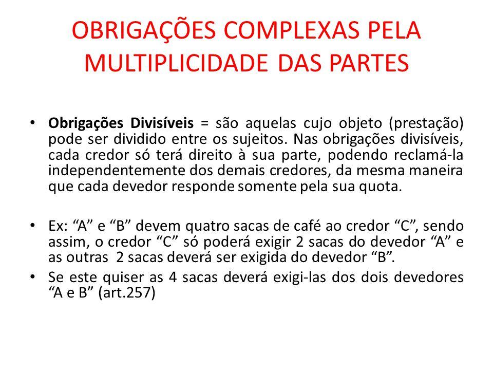 OBRIGAÇÕES COMPLEXAS PELA MULTIPLICIDADE DAS PARTES Obrigações Indivisíveis = são aquelas cujo objeto por sua natureza não poderá ser dividido entre os sujeitos.