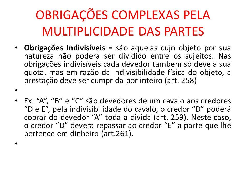 OBRIGAÇÕES COMPLEXAS PELA MULTIPLICIDADE DAS PARTES Obrigações Indivisíveis = são aquelas cujo objeto por sua natureza não poderá ser dividido entre o