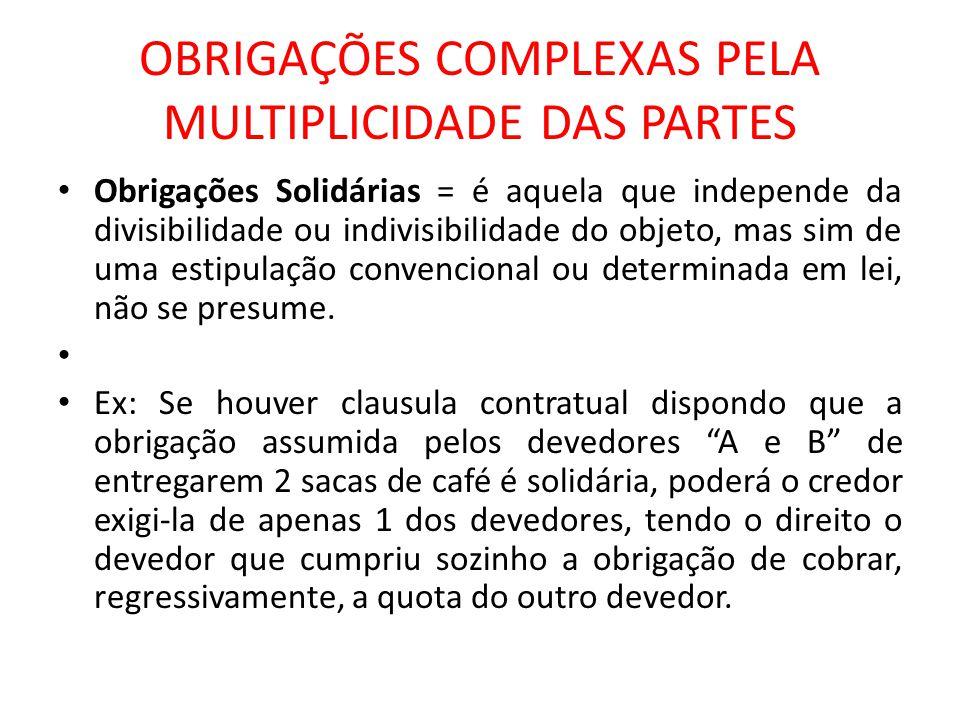 OBRIGAÇÕES COMPLEXAS PELA MULTIPLICIDADE DAS PARTES Obrigações Solidárias = é aquela que independe da divisibilidade ou indivisibilidade do objeto, ma