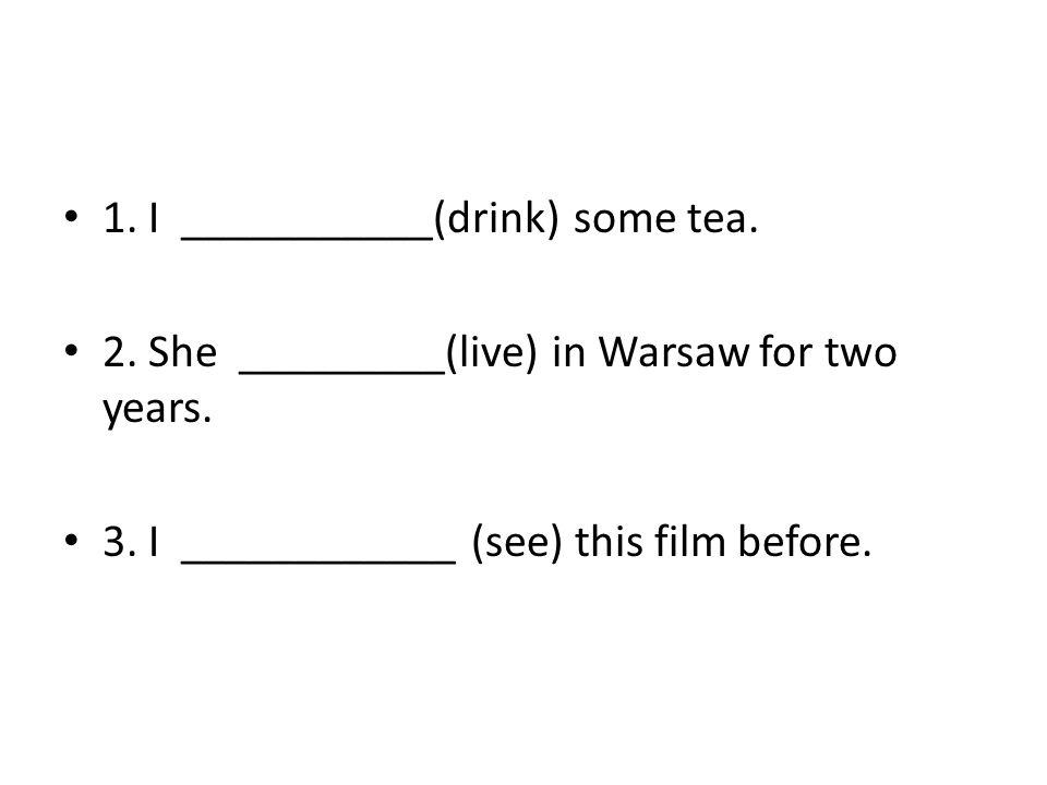 1. I ___________(drink) some tea. 2. She _________(live) in Warsaw for two years. 3. I ____________ (see) this film before.