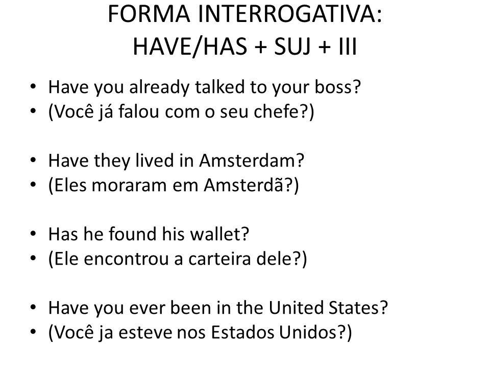 FORMA INTERROGATIVA: HAVE/HAS + SUJ + III Have you already talked to your boss? (Você já falou com o seu chefe?) Have they lived in Amsterdam? (Eles m