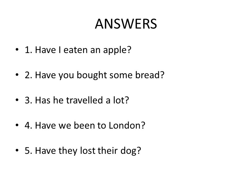 ANSWERS 1. Have I eaten an apple? 2. Have you bought some bread? 3. Has he travelled a lot? 4. Have we been to London? 5. Have they lost their dog?