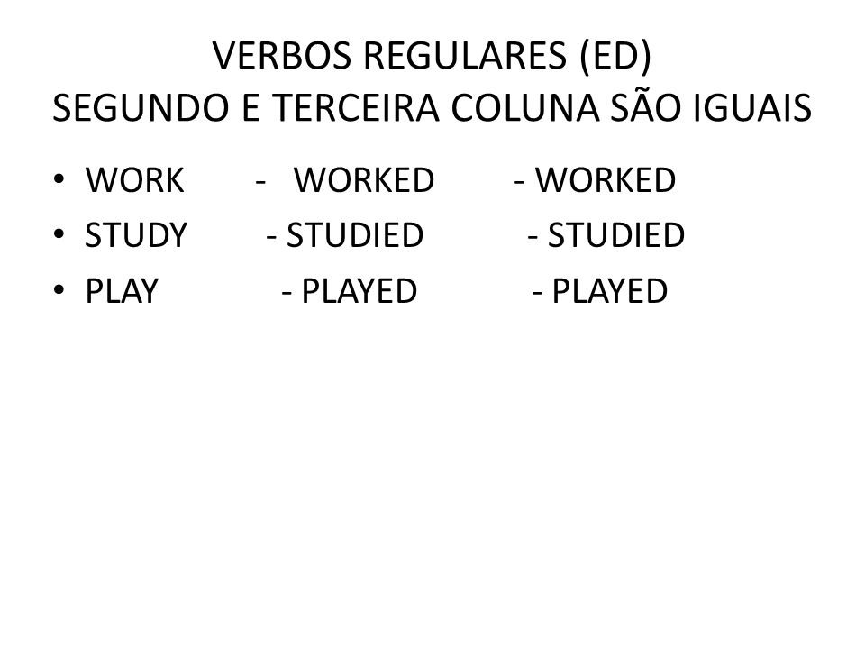 VERBOS REGULARES (ED) SEGUNDO E TERCEIRA COLUNA SÃO IGUAIS WORK - WORKED - WORKED STUDY - STUDIED - STUDIED PLAY - PLAYED - PLAYED
