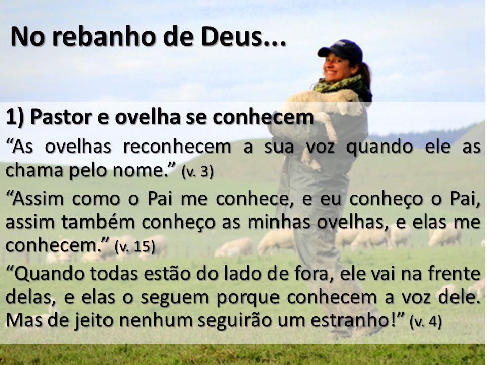 """No rebanho de Deus... 1) Pastor e ovelha se conhecem """"As ovelhas reconhecem a sua voz quando ele as chama pelo nome."""" (v. 3) """"Assim como o Pai me conh"""