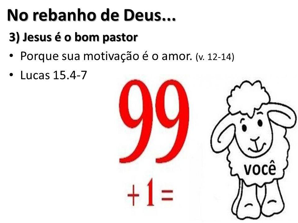No rebanho de Deus... 3) Jesus é o bom pastor Porque sua motivação é o amor. (v. 12-14) Lucas 15.4-7