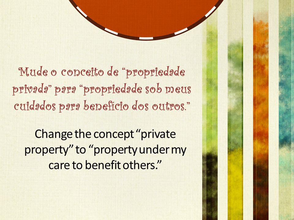 Mude o conceito de propriedade privada para propriedade sob meus cuidados para benefício dos outros. Change the concept private property to property under my care to benefit others.