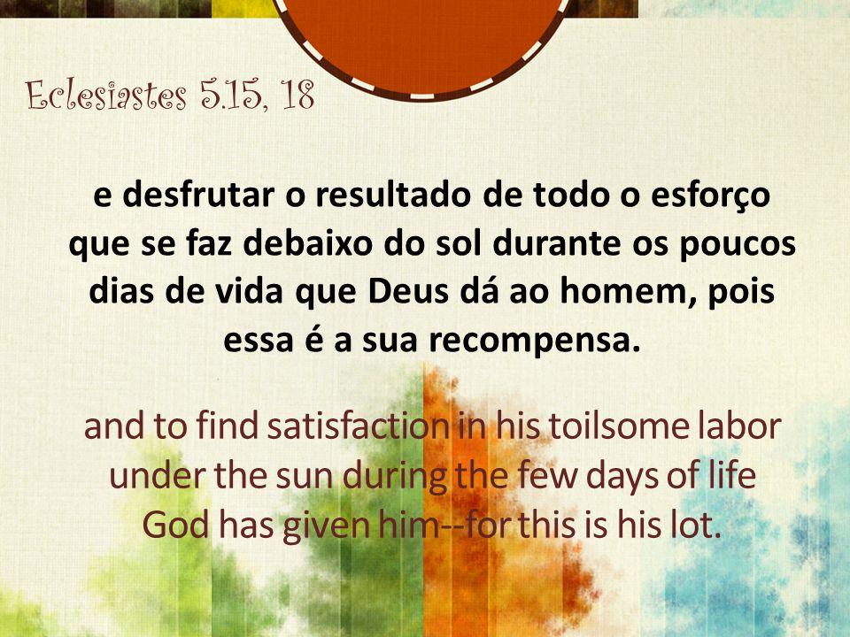 Eclesiastes 5.15, 18 e desfrutar o resultado de todo o esforço que se faz debaixo do sol durante os poucos dias de vida que Deus dá ao homem, pois essa é a sua recompensa.