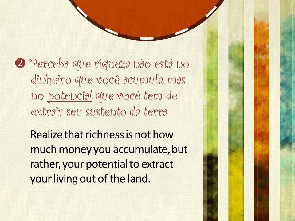  Perceba que riqueza não está no dinheiro que você acumula, mas no potencial que você tem de extrair seu sustento da terra Realize that richness is not how much money you accumulate, but rather, your potential to extract your living out of the land.