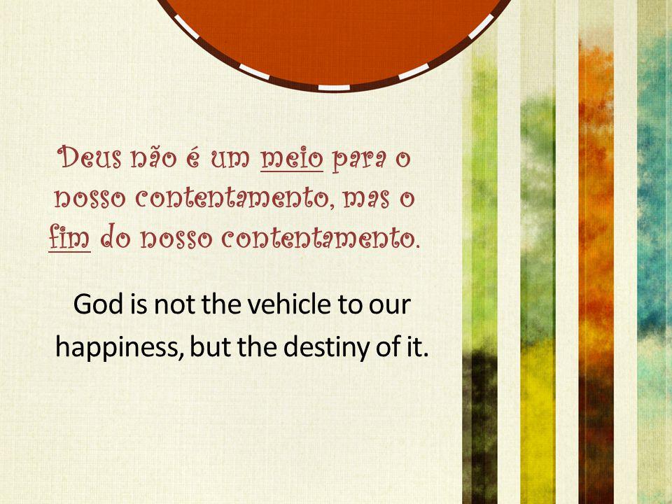 Deus não é um meio para o nosso contentamento, mas o fim do nosso contentamento.
