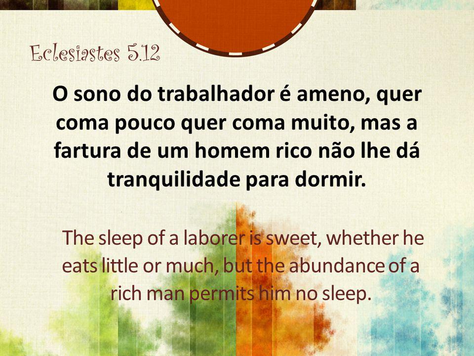 Eclesiastes 5.12 O sono do trabalhador é ameno, quer coma pouco quer coma muito, mas a fartura de um homem rico não lhe dá tranquilidade para dormir.