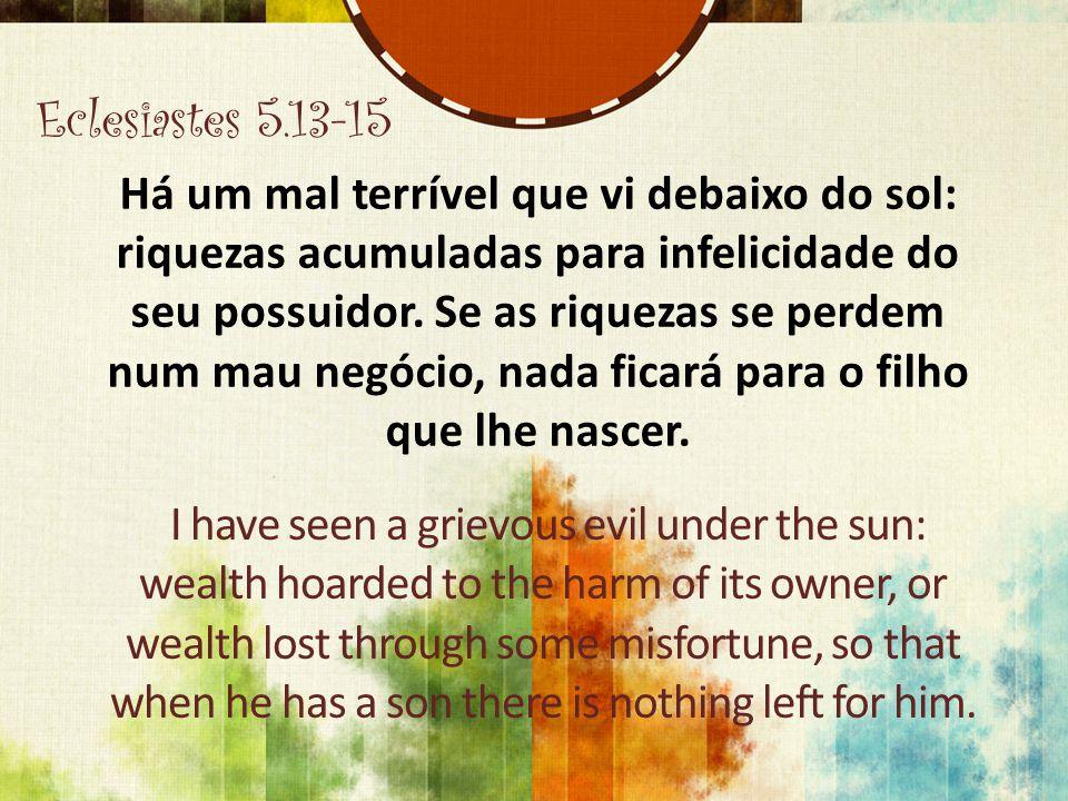 Eclesiastes 5.13-15 Há um mal terrível que vi debaixo do sol: riquezas acumuladas para infelicidade do seu possuidor.