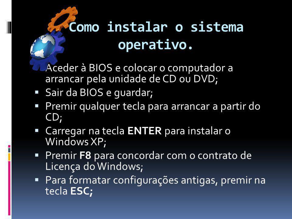 Como instalar o sistema operativo.  Aceder à BIOS e colocar o computador a arrancar pela unidade de CD ou DVD;  Sair da BIOS e guardar;  Premir qua