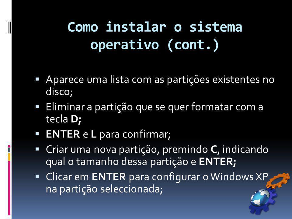 Como instalar o sistema operativo (cont.)  Aparece uma lista com as partições existentes no disco;  Eliminar a partição que se quer formatar com a tecla D;  ENTER e L para confirmar;  Criar uma nova partição, premindo C, indicando qual o tamanho dessa partição e ENTER;  Clicar em ENTER para configurar o Windows XP na partição seleccionada;