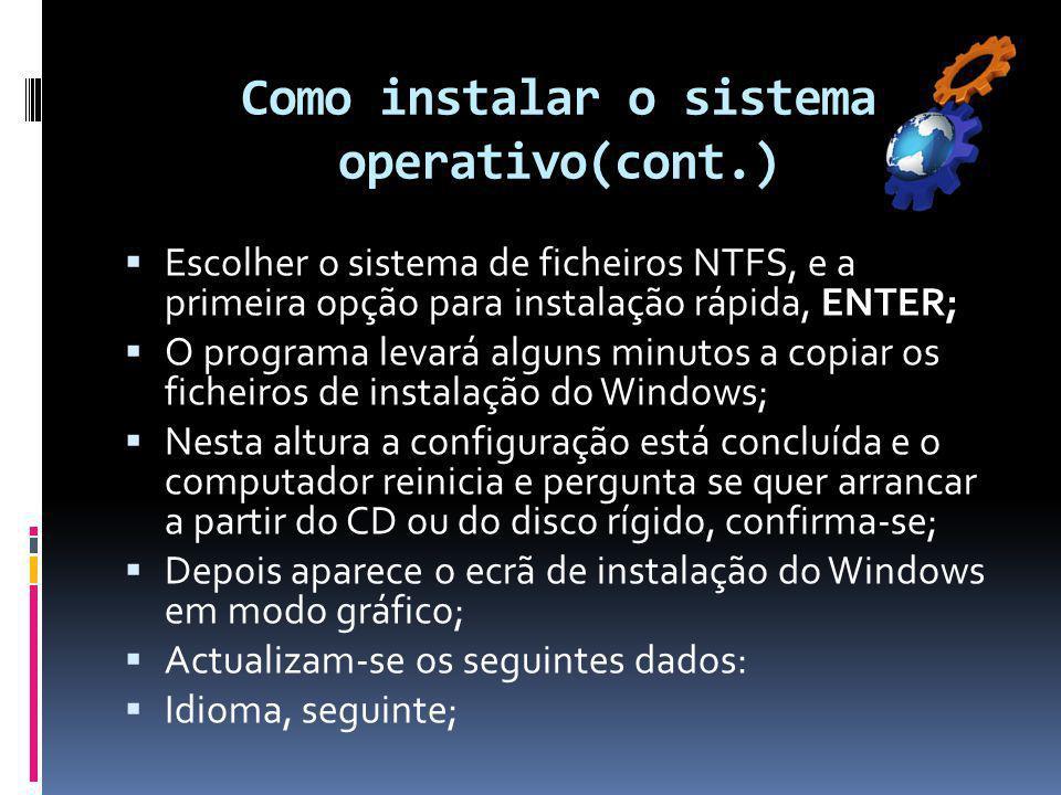Como instalar o sistema operativo(cont.)  Escolher o sistema de ficheiros NTFS, e a primeira opção para instalação rápida, ENTER;  O programa levará alguns minutos a copiar os ficheiros de instalação do Windows;  Nesta altura a configuração está concluída e o computador reinicia e pergunta se quer arrancar a partir do CD ou do disco rígido, confirma-se;  Depois aparece o ecrã de instalação do Windows em modo gráfico;  Actualizam-se os seguintes dados:  Idioma, seguinte;
