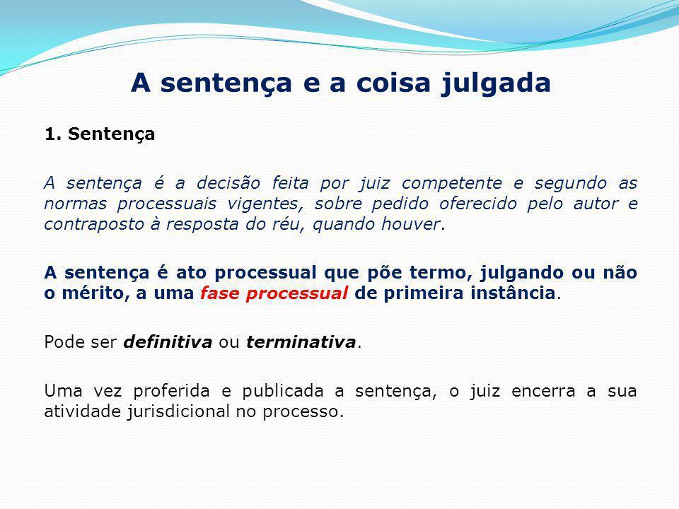 A sentença e a coisa julgada 1. Sentença A sentença é a decisão feita por juiz competente e segundo as normas processuais vigentes, sobre pedido ofere