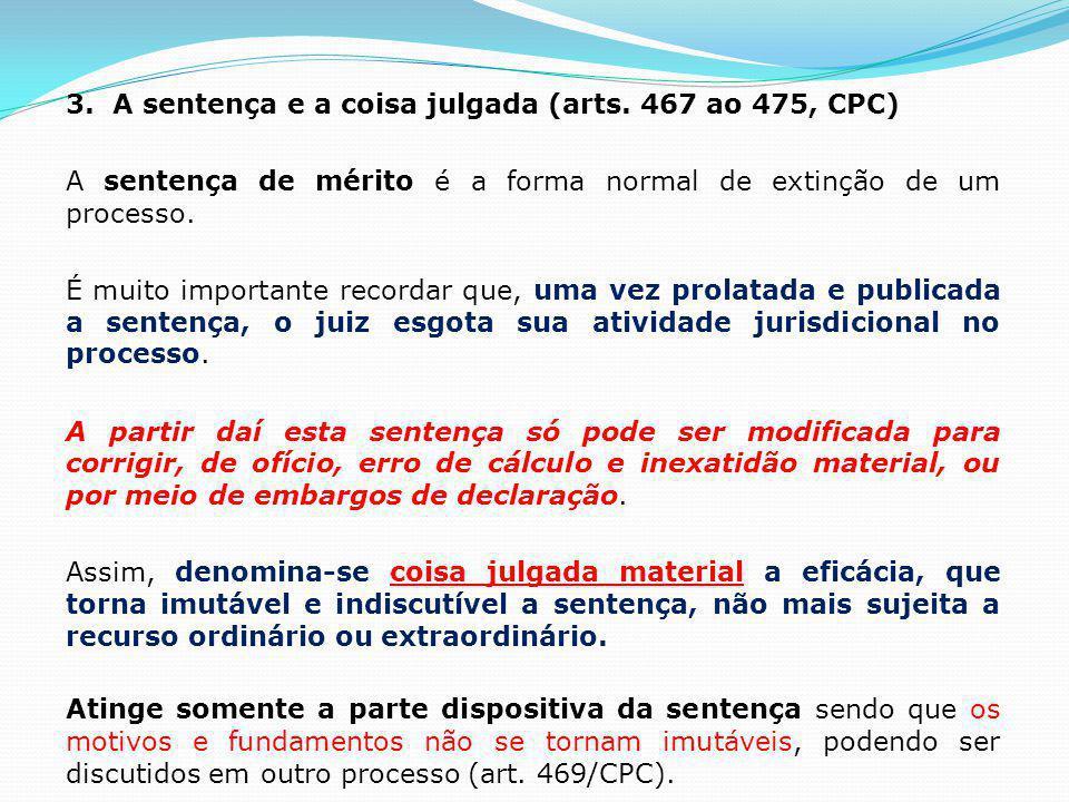 3. A sentença e a coisa julgada (arts. 467 ao 475, CPC) A sentença de mérito é a forma normal de extinção de um processo. É muito importante recordar