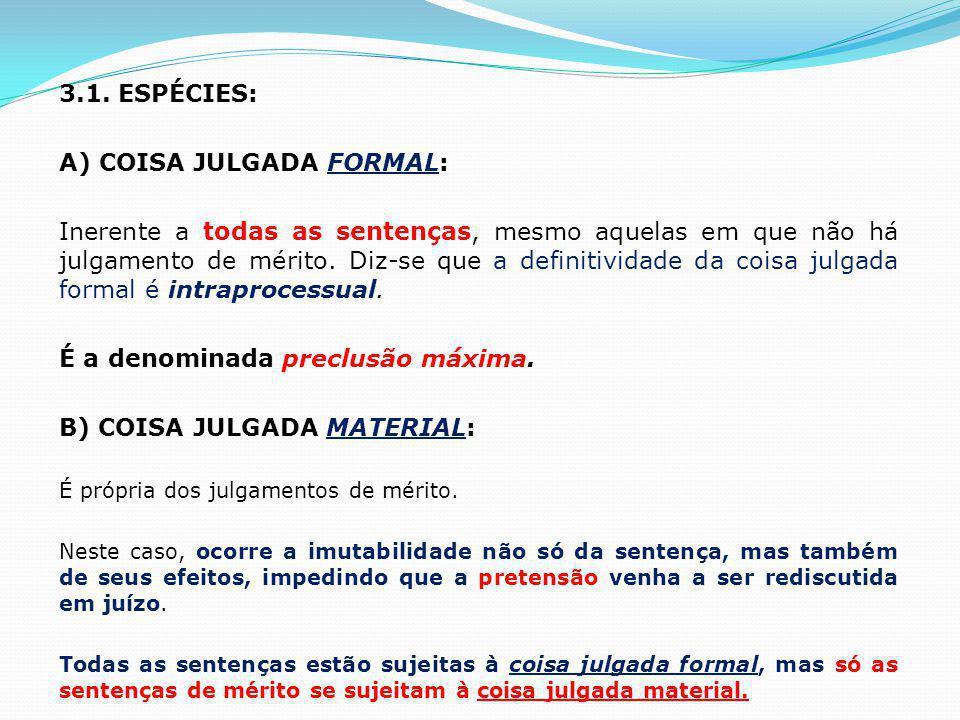 3.1. ESPÉCIES: A) COISA JULGADA FORMAL: Inerente a todas as sentenças, mesmo aquelas em que não há julgamento de mérito. Diz-se que a definitividade d