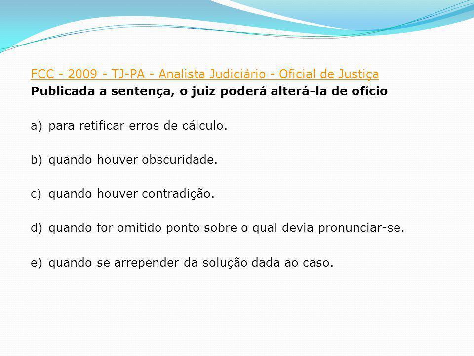 FCC - 2009 - TJ-PA - Analista Judiciário - Oficial de Justiça Publicada a sentença, o juiz poderá alterá-la de ofício a) para retificar erros de cálcu