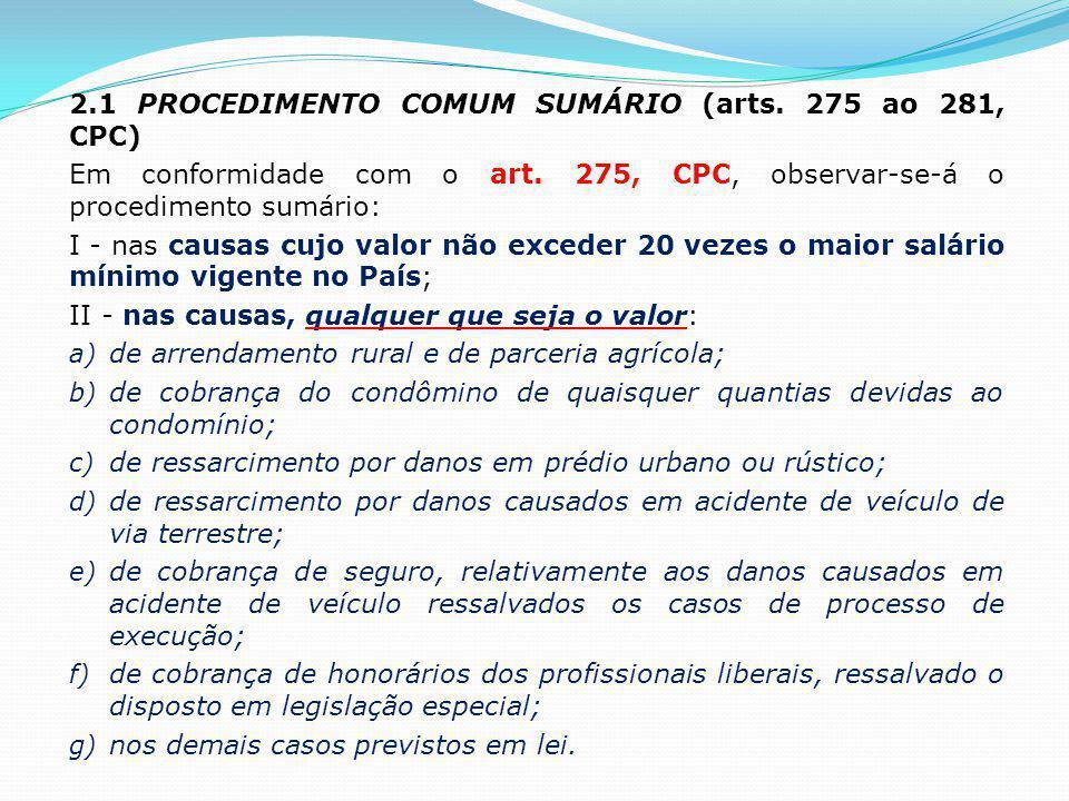 2.1 PROCEDIMENTO COMUM SUMÁRIO (arts. 275 ao 281, CPC) Em conformidade com o art. 275, CPC, observar-se-á o procedimento sumário: I - nas causas cujo