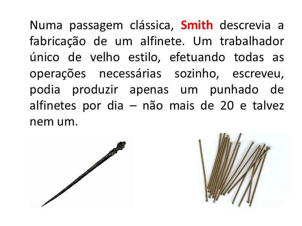 14 Numa passagem clássica, Smith descrevia a fabricação de um alfinete. Um trabalhador único de velho estilo, efetuando todas as operações necessárias