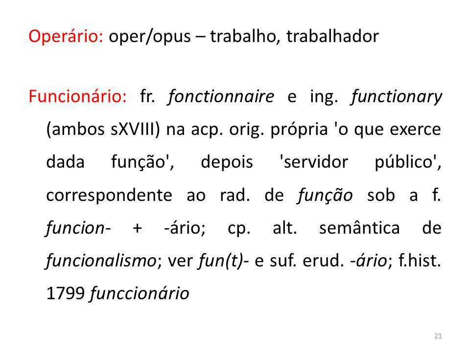 21 Operário: oper/opus – trabalho, trabalhador Funcionário: fr. fonctionnaire e ing. functionary (ambos sXVIII) na acp. orig. própria 'o que exerce da