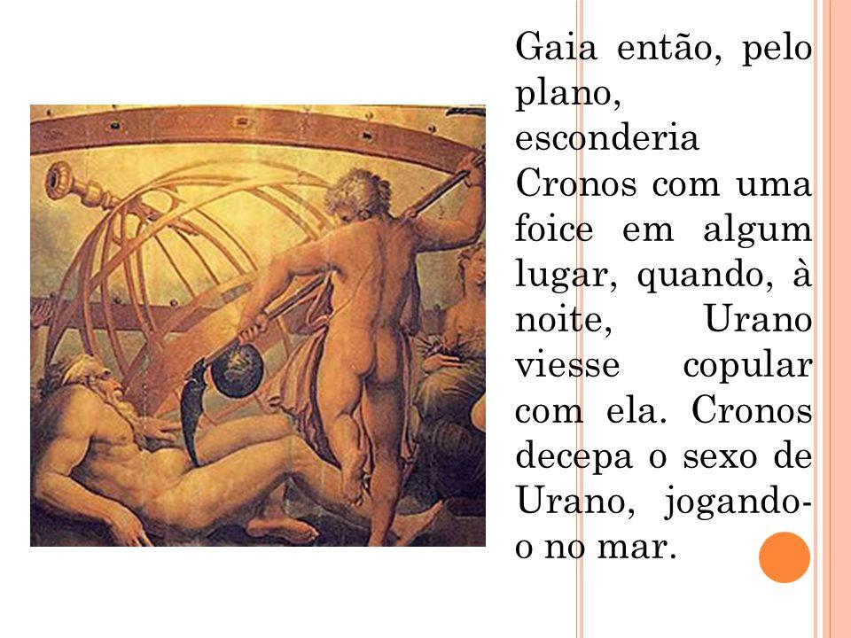 Gaia então, pelo plano, esconderia Cronos com uma foice em algum lugar, quando, à noite, Urano viesse copular com ela. Cronos decepa o sexo de Urano,