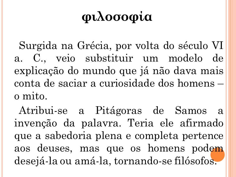 φιλοσοφία Surgida na Grécia, por volta do século VI a. C., veio substituir um modelo de explicação do mundo que já não dava mais conta de saciar a cur