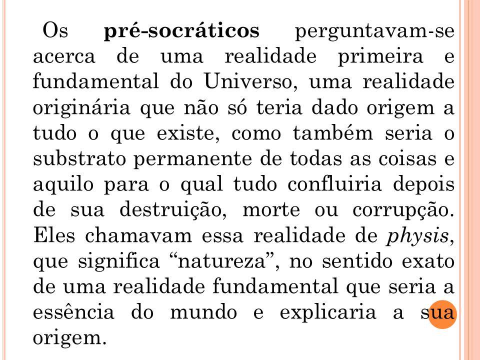 Os pré-socráticos perguntavam-se acerca de uma realidade primeira e fundamental do Universo, uma realidade originária que não só teria dado origem a t