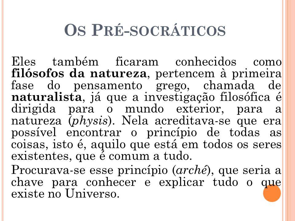 O S P RÉ - SOCRÁTICOS Eles também ficaram conhecidos como filósofos da natureza, pertencem à primeira fase do pensamento grego, chamada de naturalista