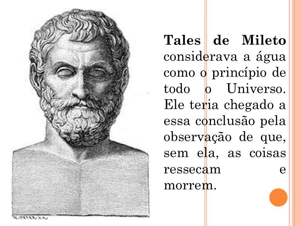 Tales de Mileto considerava a água como o princípio de todo o Universo. Ele teria chegado a essa conclusão pela observação de que, sem ela, as coisas