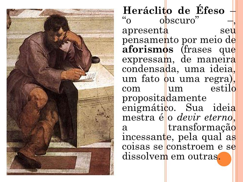 """Heráclito de Éfeso – """"o obscuro"""" –, apresenta seu pensamento por meio de aforismos (frases que expressam, de maneira condensada, uma ideia, um fato ou"""