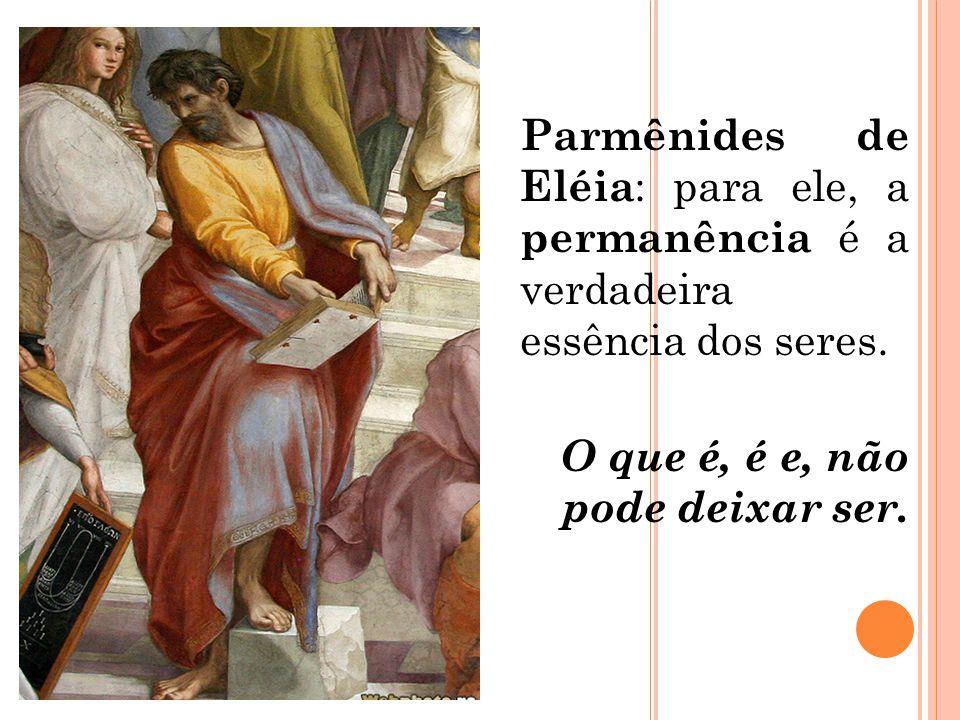 Parmênides de Eléia : para ele, a permanência é a verdadeira essência dos seres. O que é, é e, não pode deixar ser.
