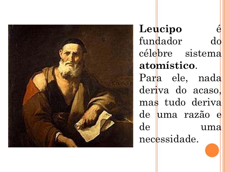 Leucipo é fundador do célebre sistema atomístico. Para ele, nada deriva do acaso, mas tudo deriva de uma razão e de uma necessidade.
