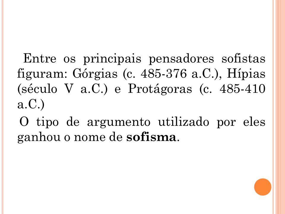 Entre os principais pensadores sofistas figuram: Górgias (c. 485-376 a.C.), Hípias (século V a.C.) e Protágoras (c. 485-410 a.C.) O tipo de argumento