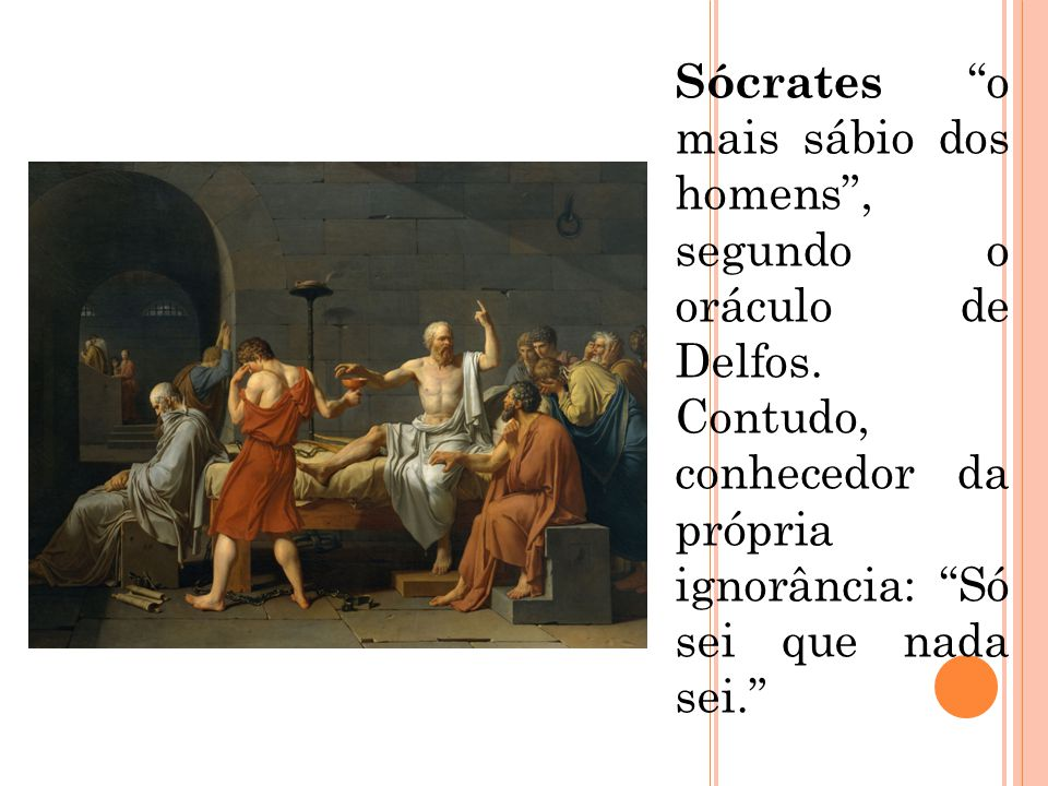 """Sócrates """"o mais sábio dos homens"""", segundo o oráculo de Delfos. Contudo, conhecedor da própria ignorância: """"Só sei que nada sei."""""""