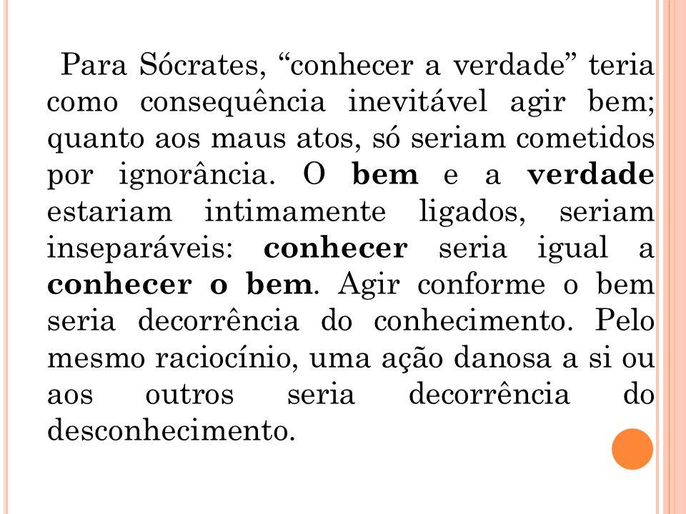"""Para Sócrates, """"conhecer a verdade"""" teria como consequência inevitável agir bem; quanto aos maus atos, só seriam cometidos por ignorância. O bem e a v"""