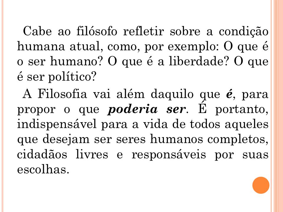 Cabe ao filósofo refletir sobre a condição humana atual, como, por exemplo: O que é o ser humano? O que é a liberdade? O que é ser político? A Filosof