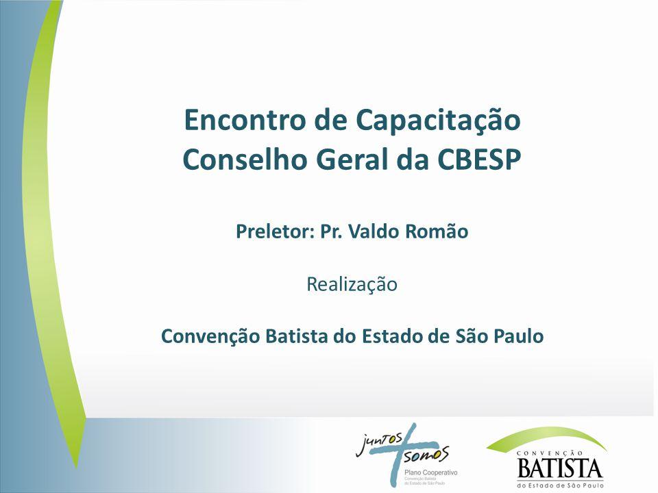 Encontro de Capacitação Conselho Geral da CBESP Preletor: Pr. Valdo Romão Realização Convenção Batista do Estado de São Paulo